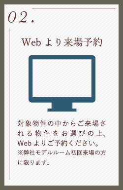02.Webより来場予約 対象物件の中からご来場される物件をお選びの上、Webよりご予約ください。 ※弊社モデルルーム初回来場の方に限ります。