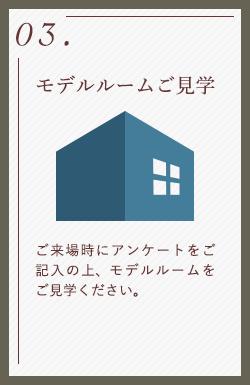 03.モデルルームご見学 ご来場時にアンケートをご記入の上、モデルルームをご見学ください。
